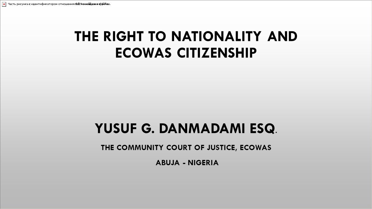 THE RIGHT TO NATIONALITY AND ECOWAS CITIZENSHIP YUSUF G. DANMADAMI ESQ. THE COMMUNITY COURT OF JUSTICE, ECOWAS ABUJA - NIGERIA