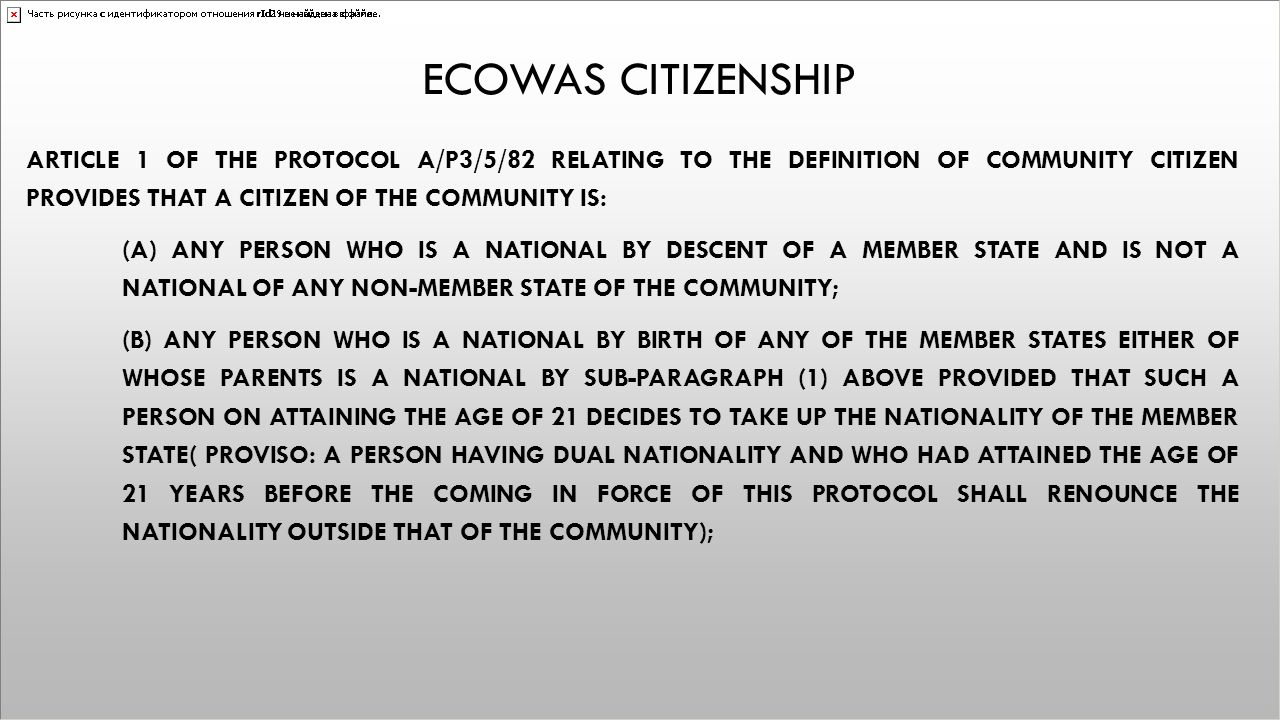ECOWAS CITIZENSHIP ARTICLE 1 OF THE PROTOCOL A/P3/5/82 RELATING TO THE DEFINITION OF COMMUNITY CITIZEN PROVIDES THAT A CITIZEN OF THE COMMUNITY IS: (A