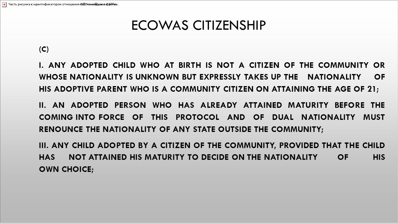 ECOWAS CITIZENSHIP (C) I. ANY ADOPTED CHILD WHO AT BIRTH IS NOT A CITIZEN OF THE COMMUNITY OR WHOSE NATIONALITY IS UNKNOWN BUT EXPRESSLY TAKES UP THE