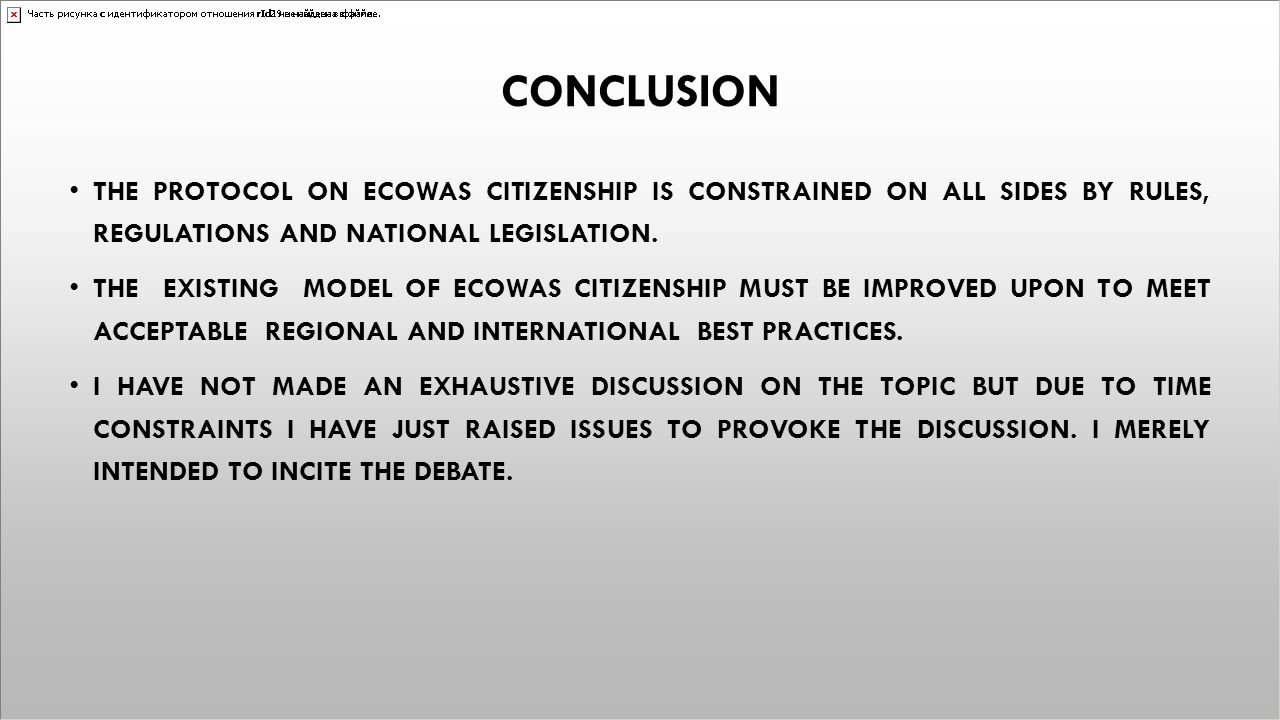 CONCLUSION THE PROTOCOL ON ECOWAS CITIZENSHIP IS CONSTRAINED ON ALL SIDES BY RULES, REGULATIONS AND NATIONAL LEGISLATION. THE EXISTING MODEL OF ECOWAS