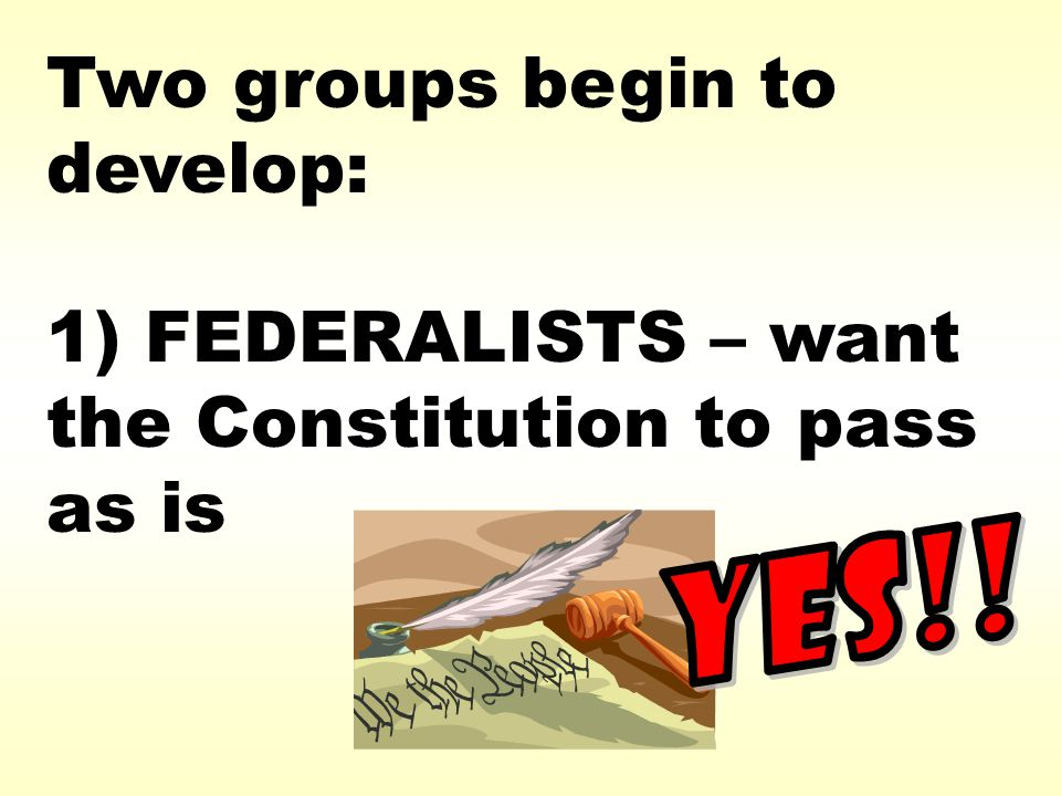 Two groups begin to develop: 1) FEDERALISTS – want the Constitution to pass as is