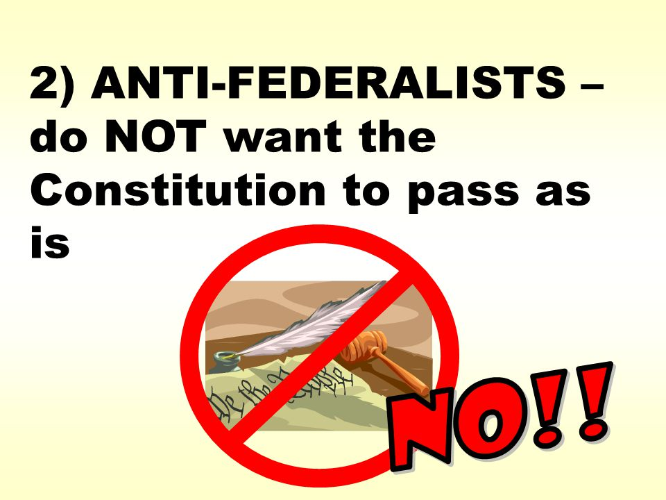 2) ANTI-FEDERALISTS – do NOT want the Constitution to pass as is