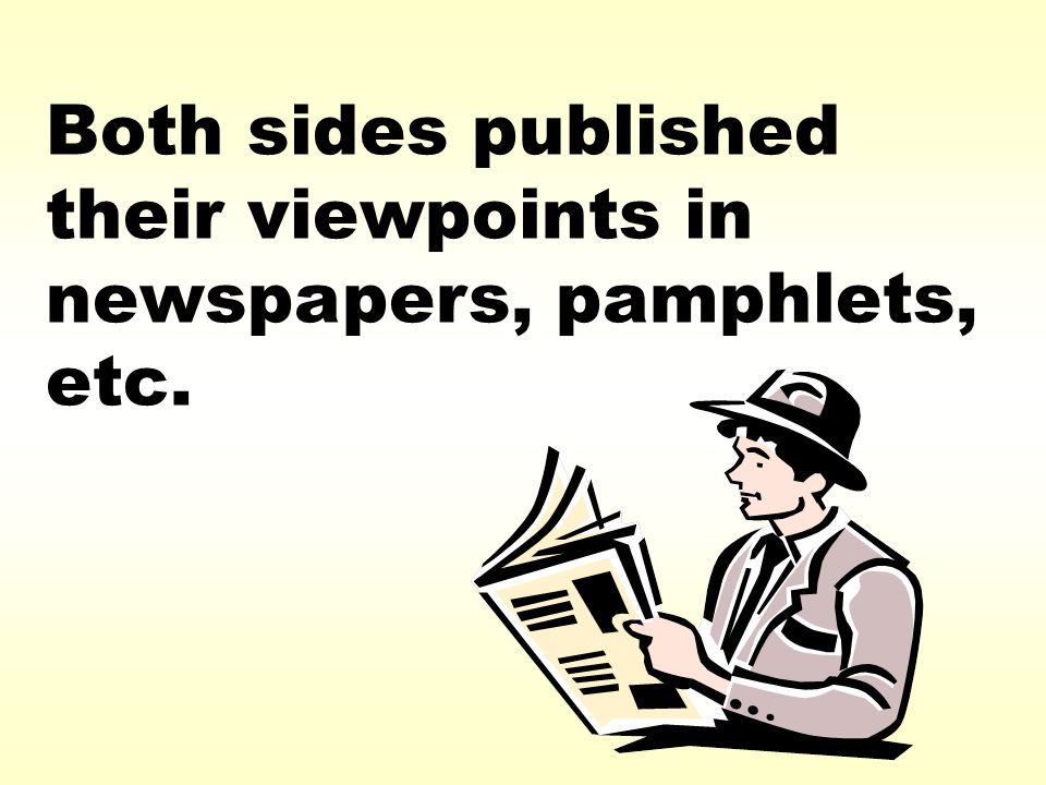 Both sides published their viewpoints in newspapers, pamphlets, etc.