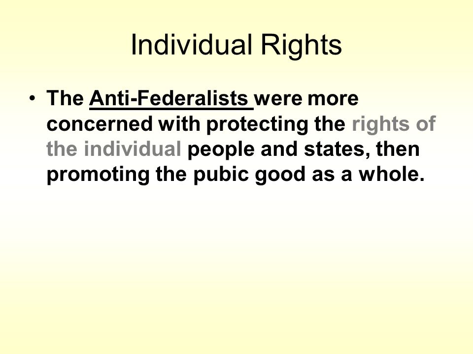 Individual Rights Anti-FederalistsThe Anti-Federalists were more concerned with protecting the rights of the individual people and states, then promoting the pubic good as a whole.