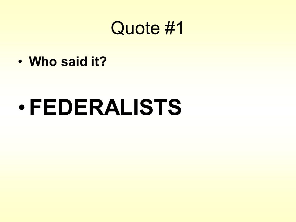 Quote #1 Who said it? FEDERALISTS