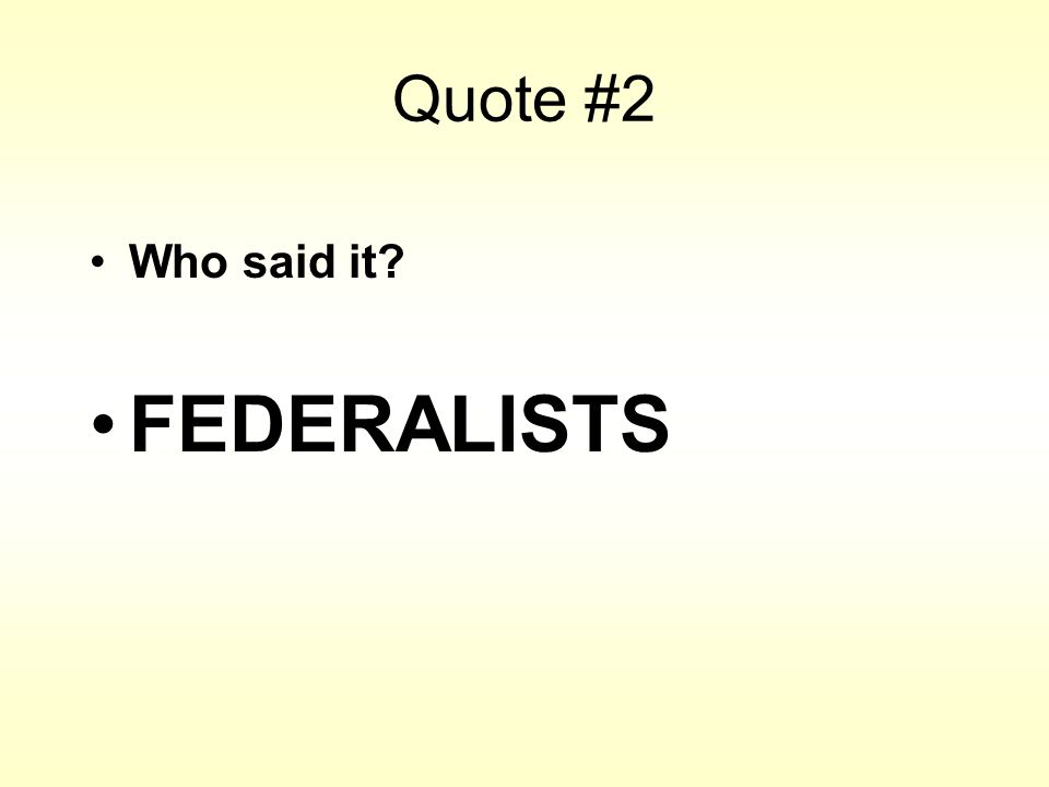 Quote #2 Who said it? FEDERALISTS