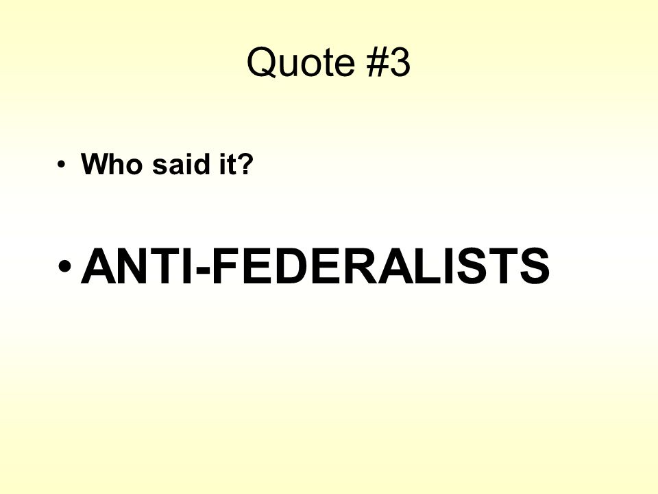 Quote #3 Who said it? ANTI-FEDERALISTS