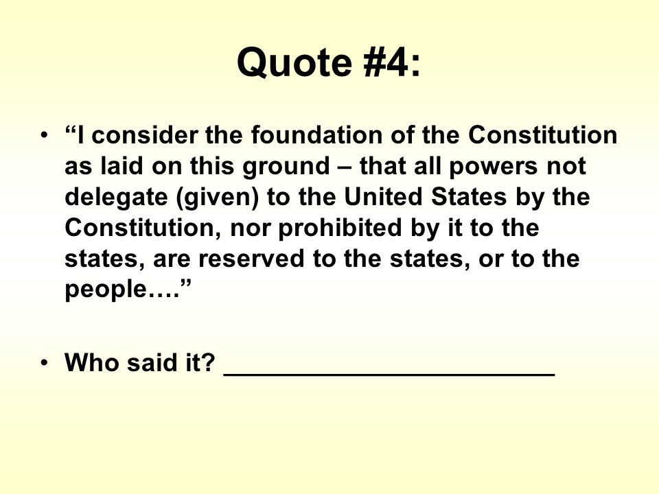 Quote #4: I consider the foundation of the Constitution as laid on this ground – that all powers not delegate (given) to the United States by the Constitution, nor prohibited by it to the states, are reserved to the states, or to the people…. Who said it.