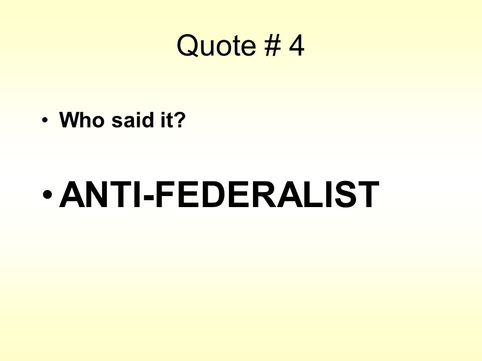 Quote # 4 Who said it? ANTI-FEDERALIST