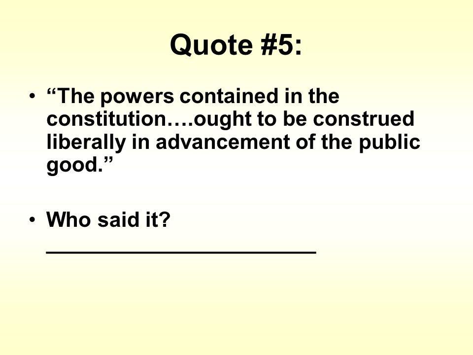 Quote #5: The powers contained in the constitution….ought to be construed liberally in advancement of the public good. Who said it.