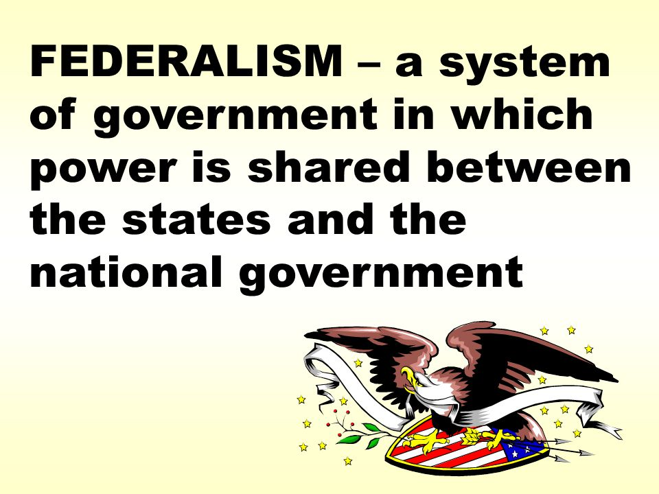 FEDERALISM – a system of government in which power is shared between the states and the national government