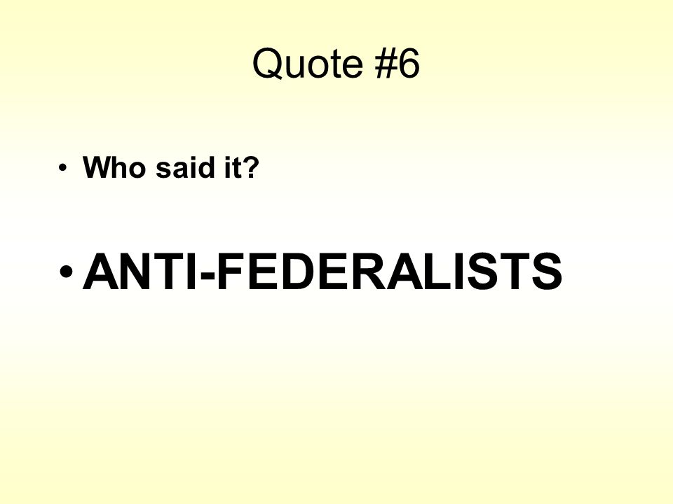 Quote #6 Who said it? ANTI-FEDERALISTS