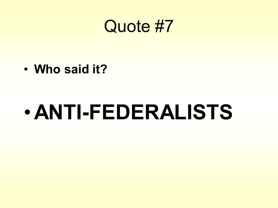Quote #7 Who said it? ANTI-FEDERALISTS