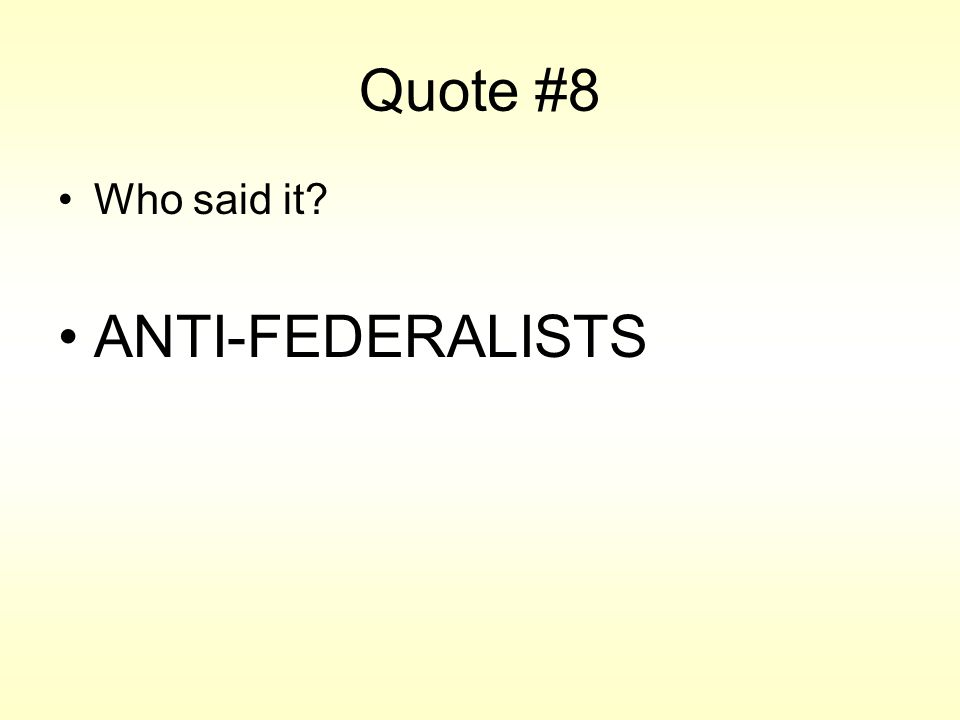 Quote #8 Who said it? ANTI-FEDERALISTS