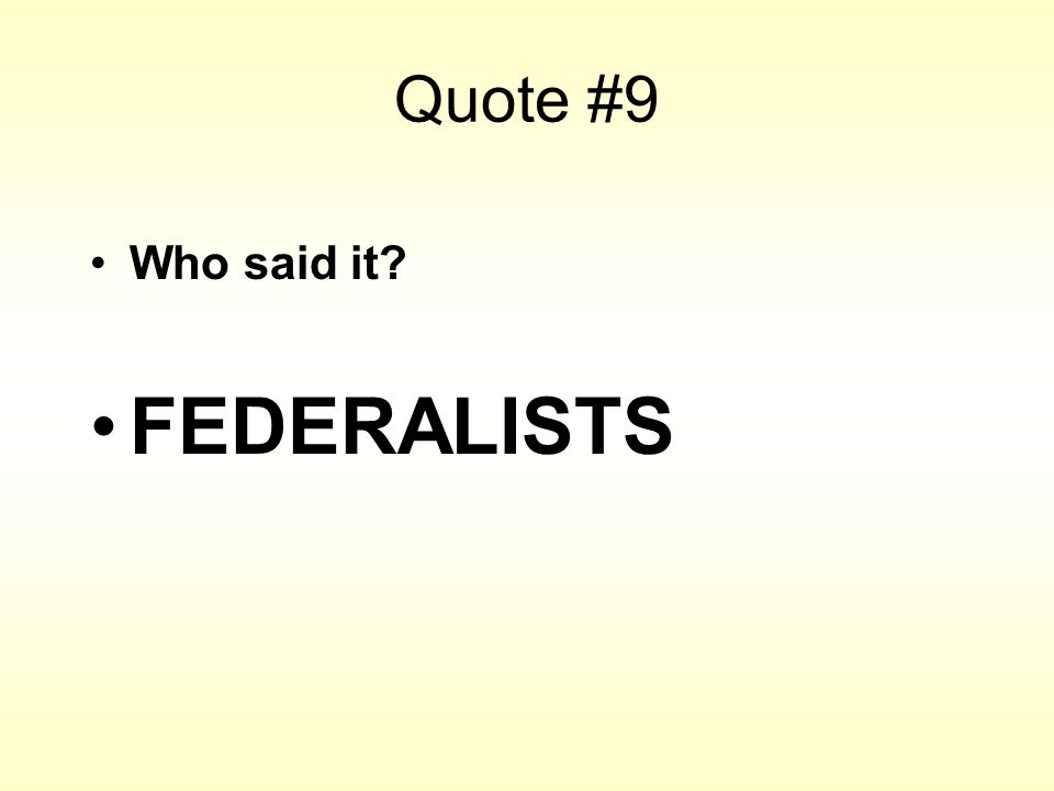 Quote #9 Who said it? FEDERALISTS