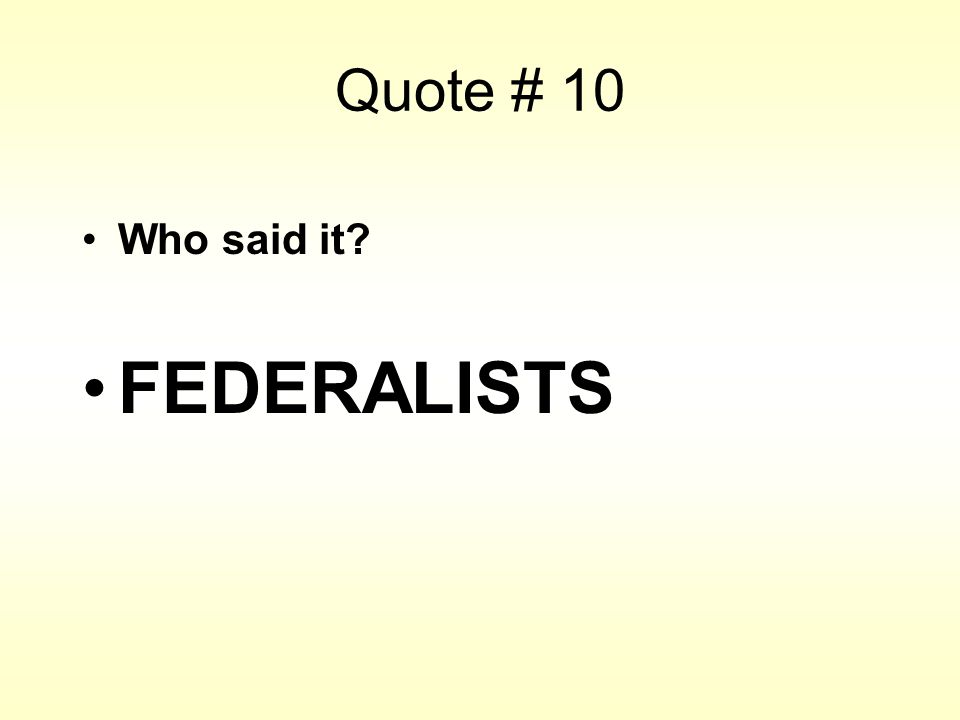 Quote # 10 Who said it? FEDERALISTS