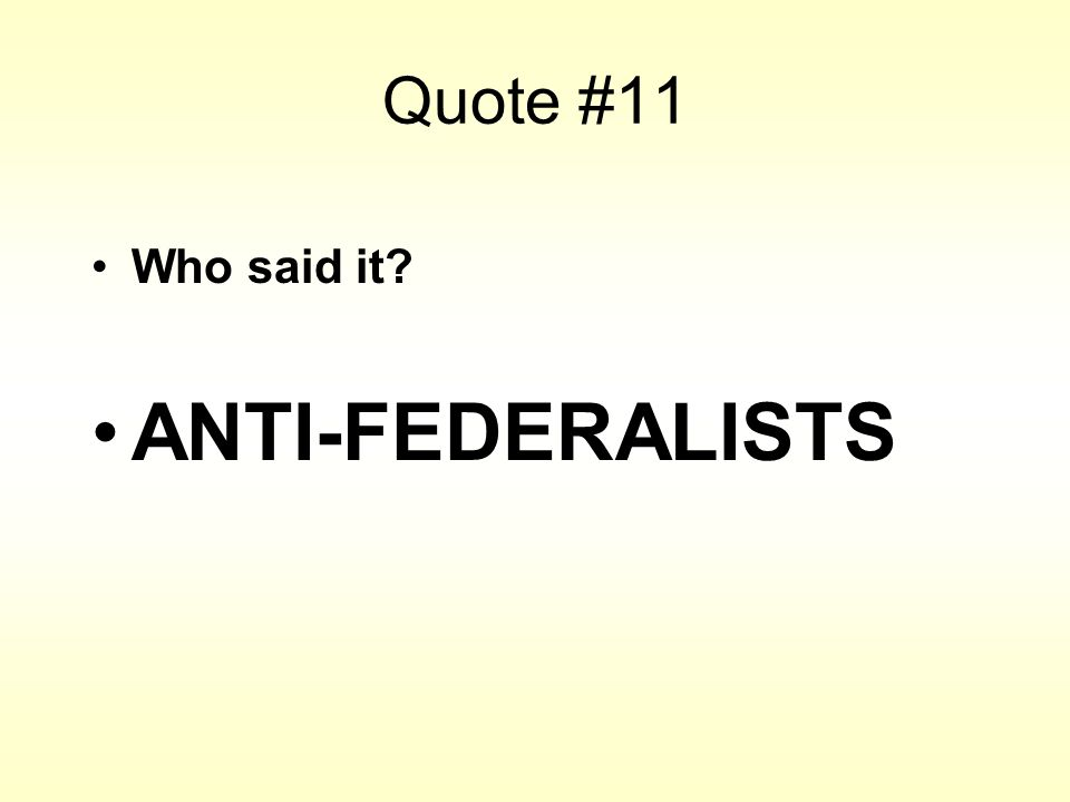 Quote #11 Who said it? ANTI-FEDERALISTS
