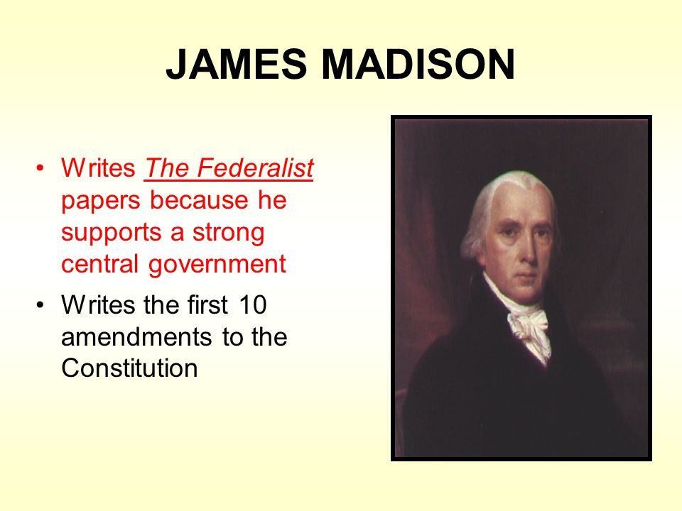 JAMES MADISON Writes The Federalist papers because he supports a strong central government Writes the first 10 amendments to the Constitution