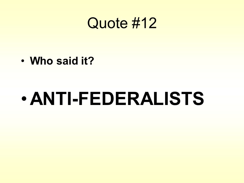 Quote #12 Who said it? ANTI-FEDERALISTS