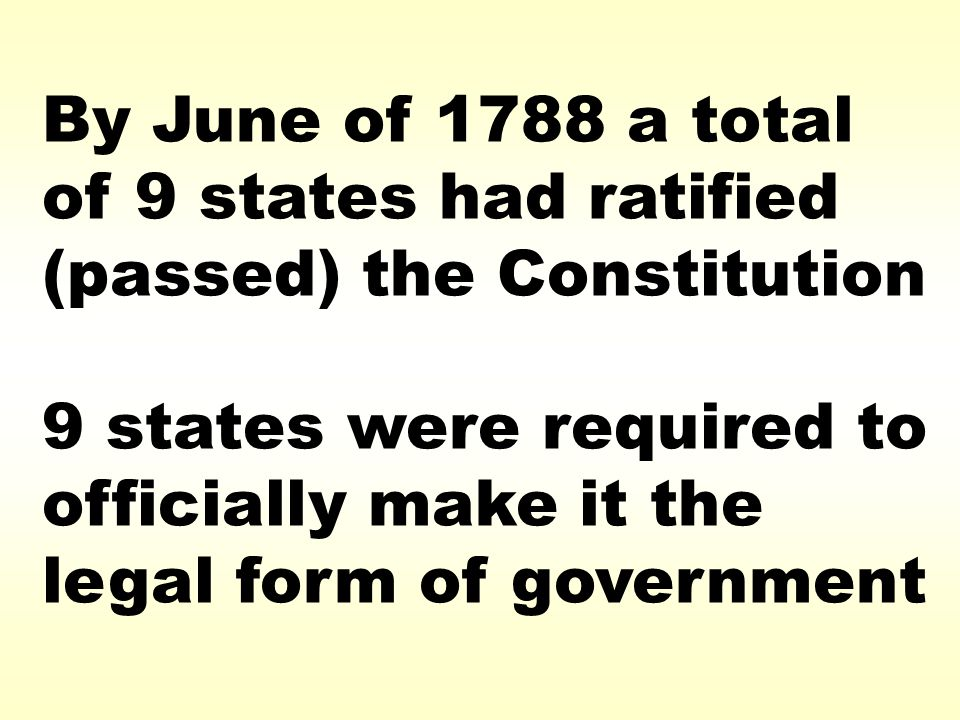 By June of 1788 a total of 9 states had ratified (passed) the Constitution 9 states were required to officially make it the legal form of government