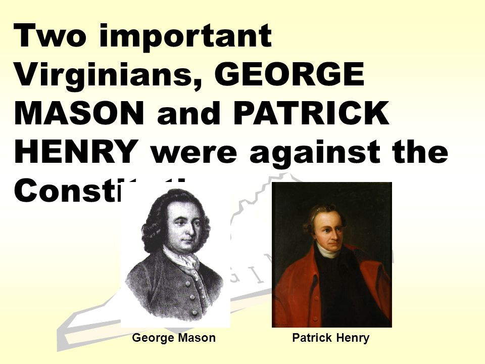 Two important Virginians, GEORGE MASON and PATRICK HENRY were against the Constitution George MasonPatrick Henry