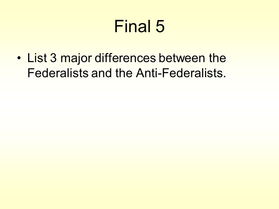Final 5 List 3 major differences between the Federalists and the Anti-Federalists.