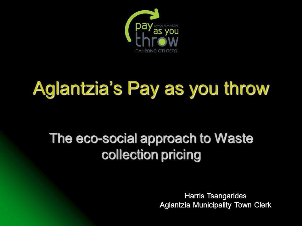 Aglantzia's Pay as you throw The eco-social approach to Waste collection pricing Harris Tsangarides Aglantzia Municipality Town Clerk