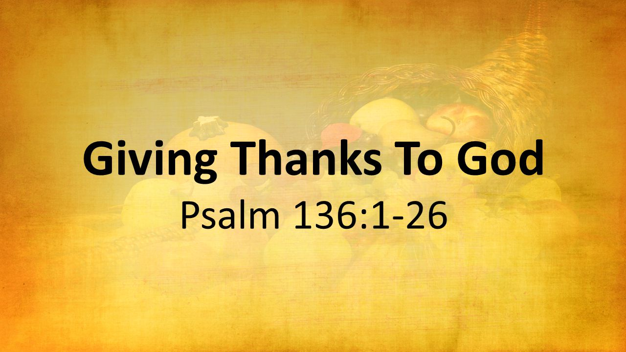 Giving Thanks To God Psalm 136:1-26