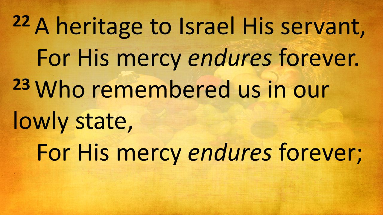 22 A heritage to Israel His servant, For His mercy endures forever.