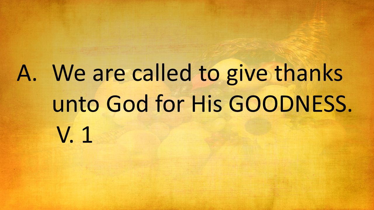 A.We are called to give thanks unto God for His GOODNESS. V. 1