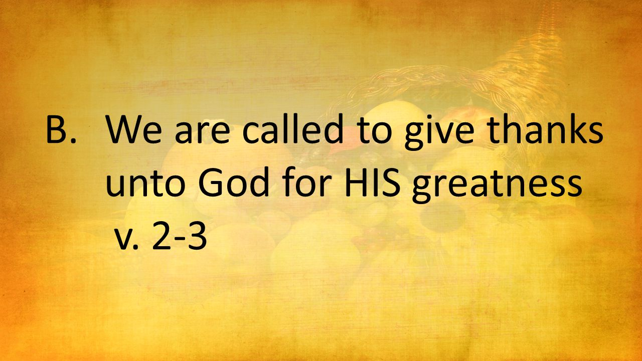B.We are called to give thanks unto God for HIS greatness v. 2-3