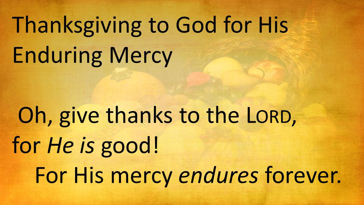 Thanksgiving to God for His Enduring Mercy Oh, give thanks to the L ORD, for He is good! For His mercy endures forever.