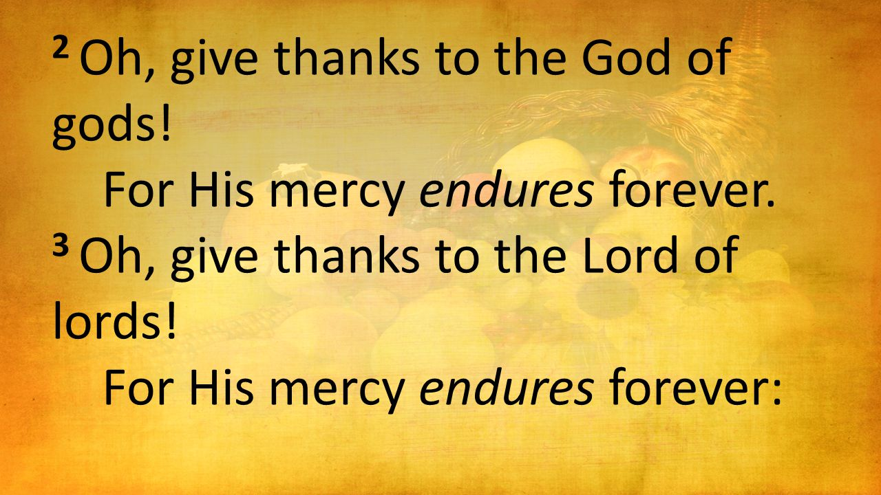 2 Oh, give thanks to the God of gods. For His mercy endures forever.