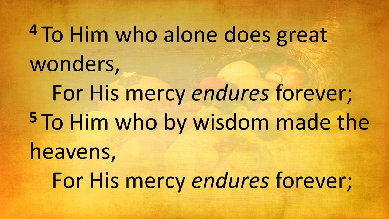 4 To Him who alone does great wonders, For His mercy endures forever; 5 To Him who by wisdom made the heavens, For His mercy endures forever;