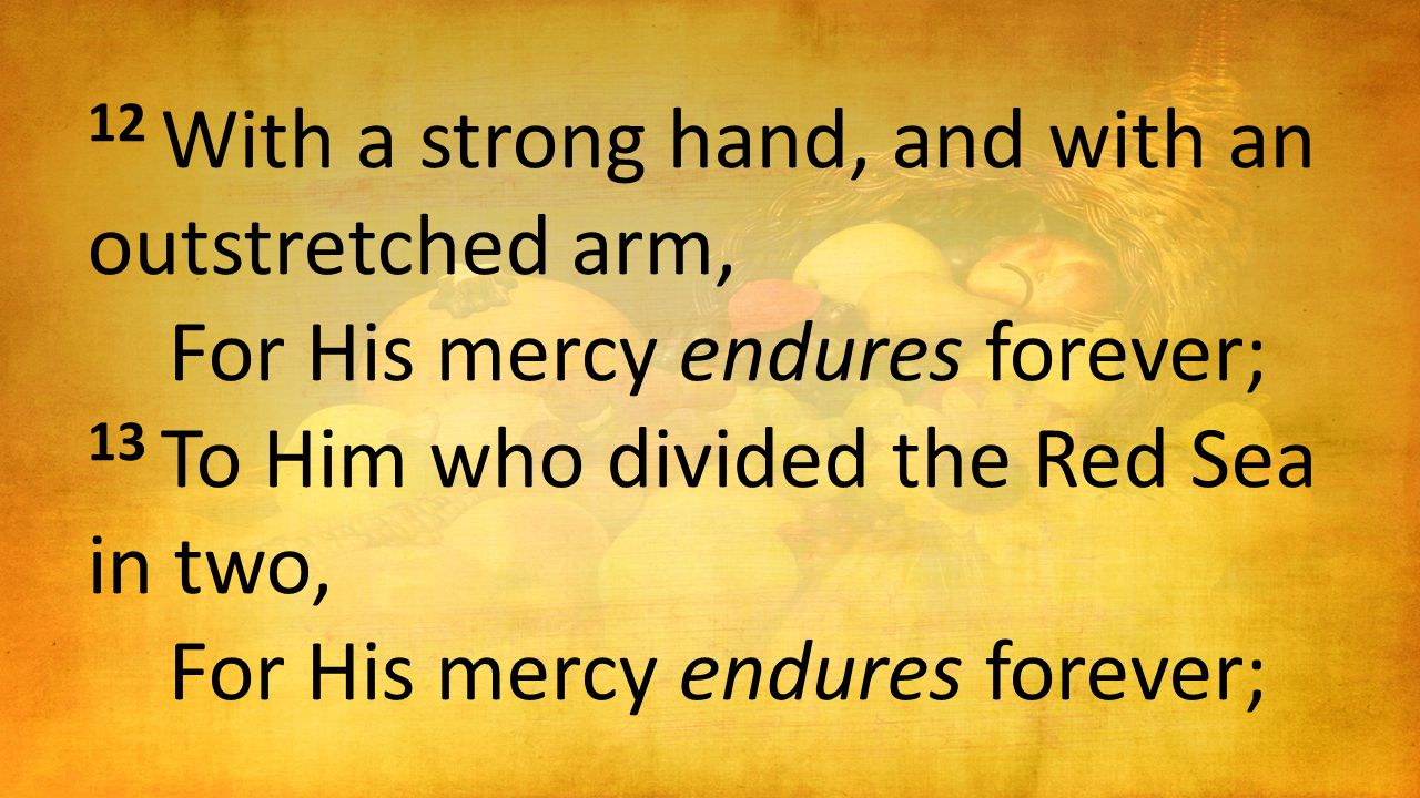 12 With a strong hand, and with an outstretched arm, For His mercy endures forever; 13 To Him who divided the Red Sea in two, For His mercy endures fo