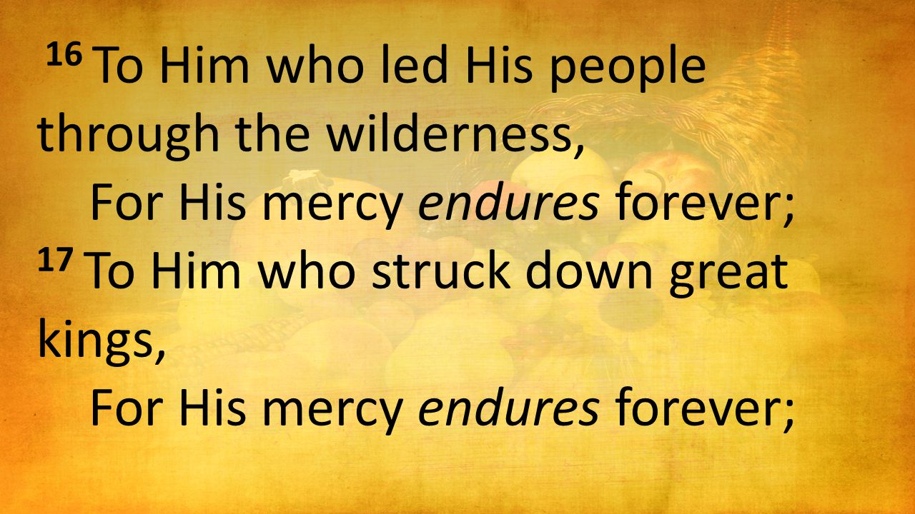 16 To Him who led His people through the wilderness, For His mercy endures forever; 17 To Him who struck down great kings, For His mercy endures forev
