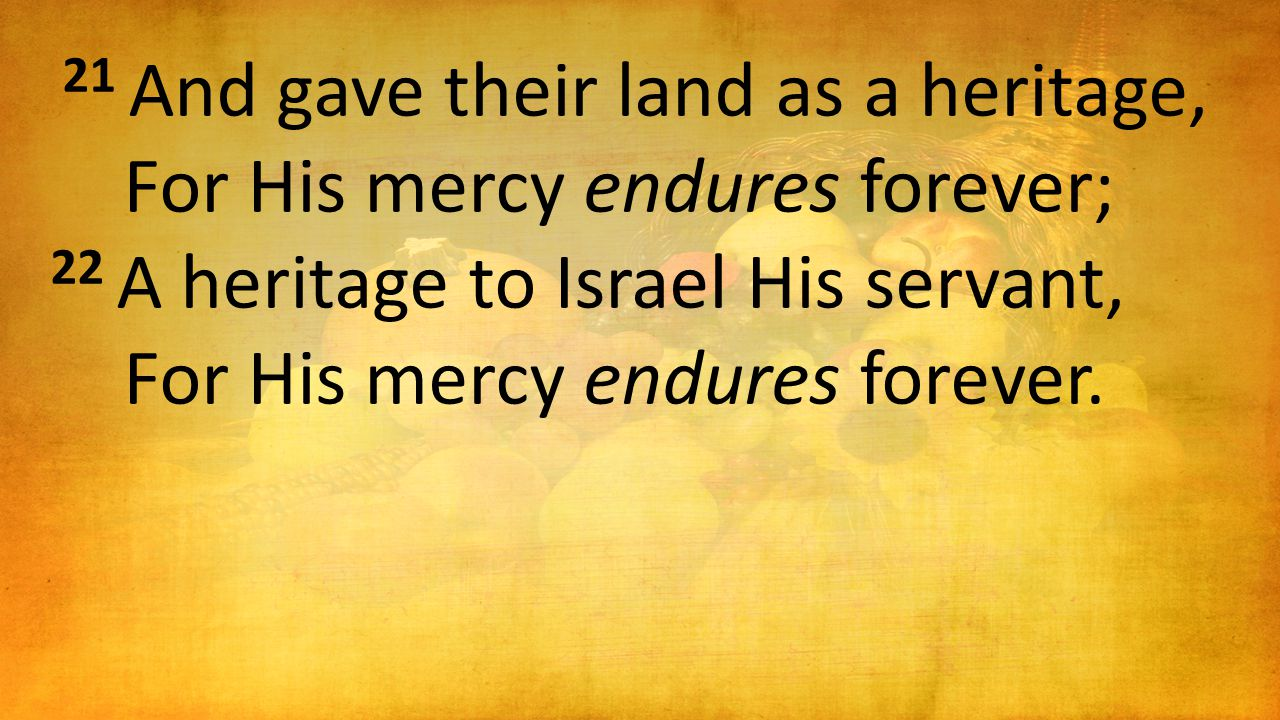 21 And gave their land as a heritage, For His mercy endures forever; 22 A heritage to Israel His servant, For His mercy endures forever.