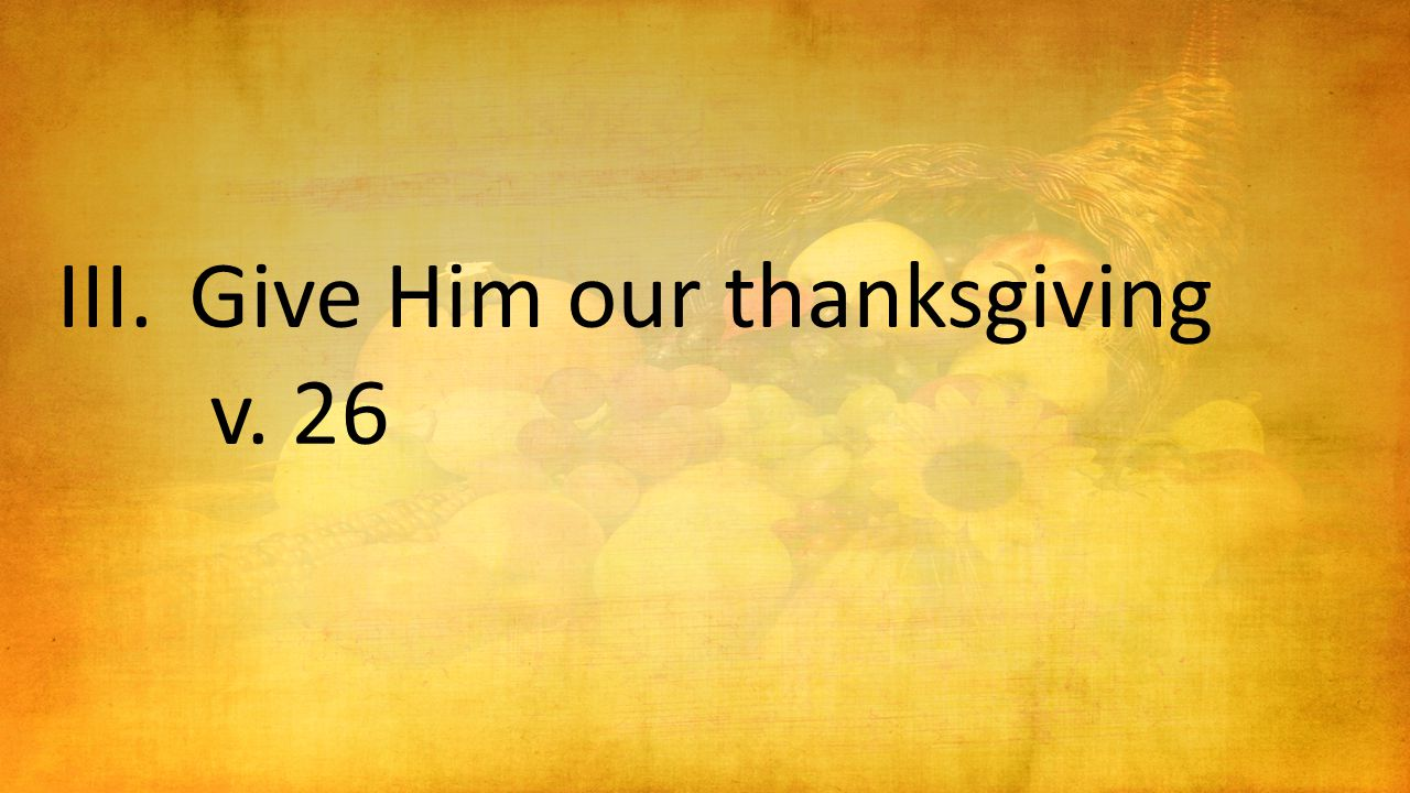 III.Give Him our thanksgiving v. 26