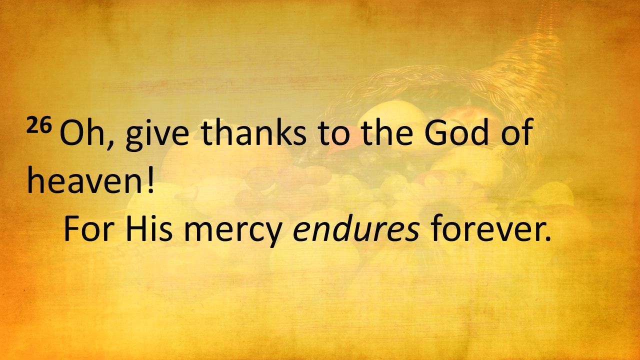 26 Oh, give thanks to the God of heaven! For His mercy endures forever.