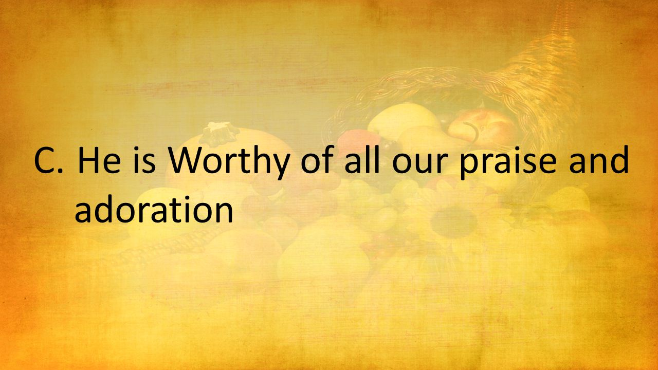 C.He is Worthy of all our praise and adoration