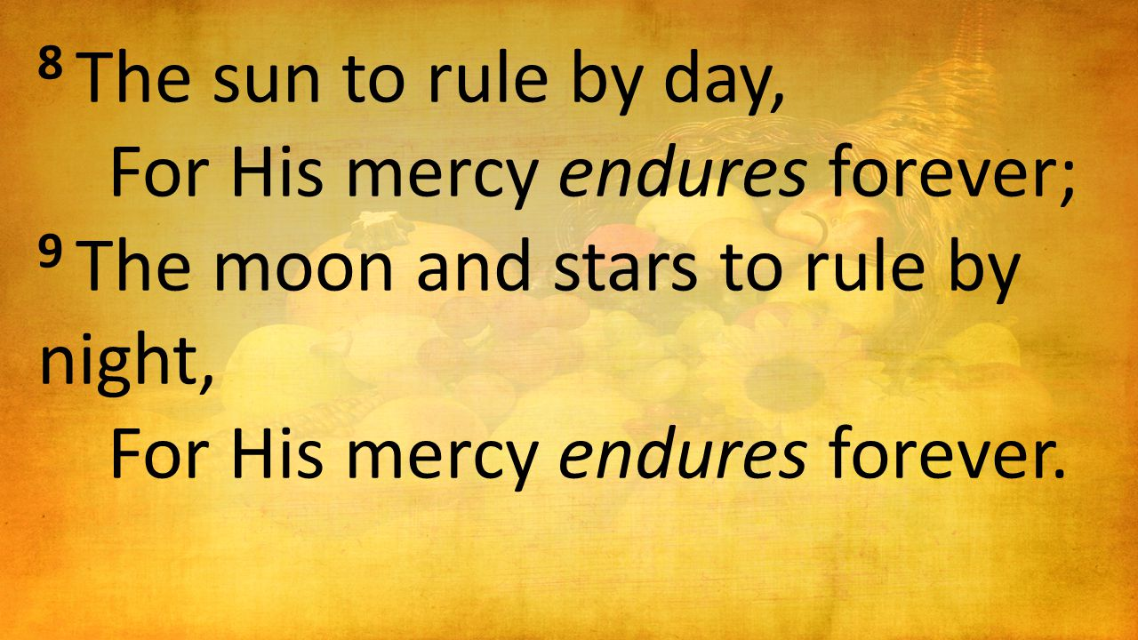 8 The sun to rule by day, For His mercy endures forever; 9 The moon and stars to rule by night, For His mercy endures forever.