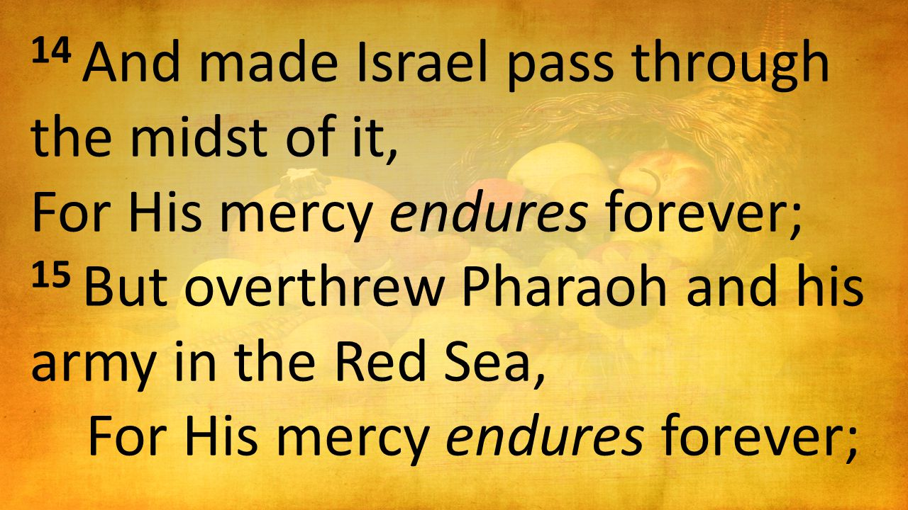14 And made Israel pass through the midst of it, For His mercy endures forever; 15 But overthrew Pharaoh and his army in the Red Sea, For His mercy endures forever;