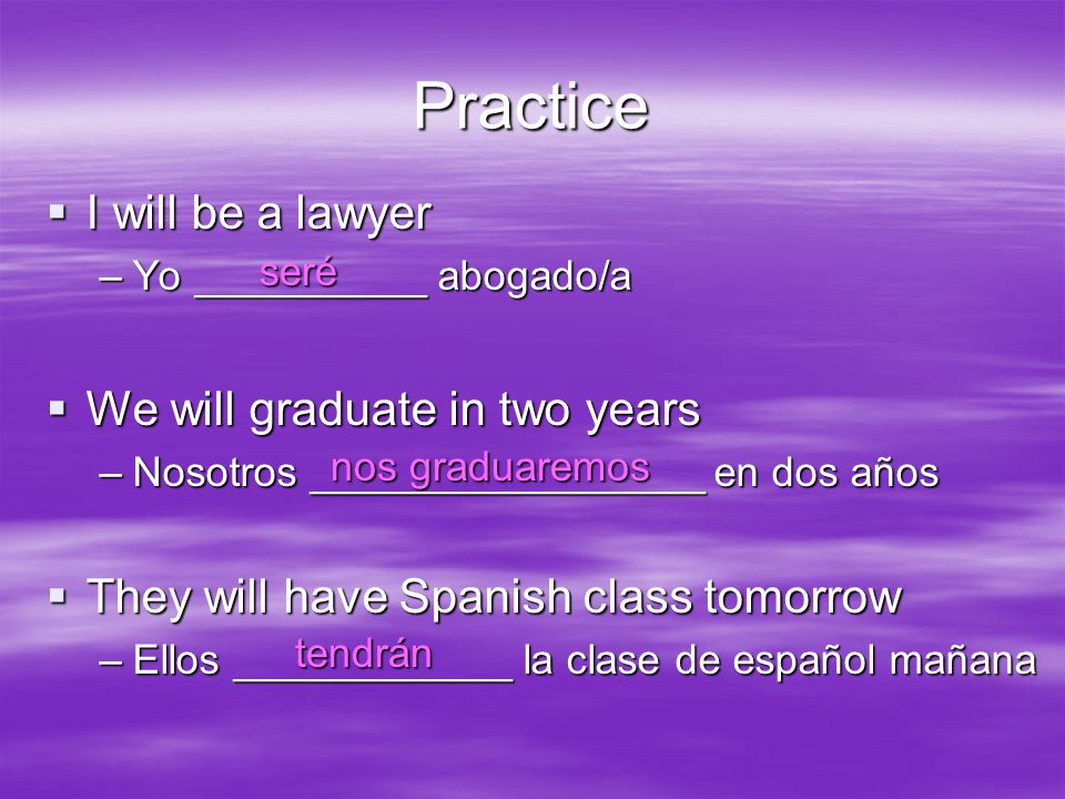 Practice  I will be a lawyer –Yo __________ abogado/a  We will graduate in two years –Nosotros _________________ en dos años  They will have Spanish class tomorrow –Ellos ____________ la clase de español mañana seré nos graduaremos tendrán