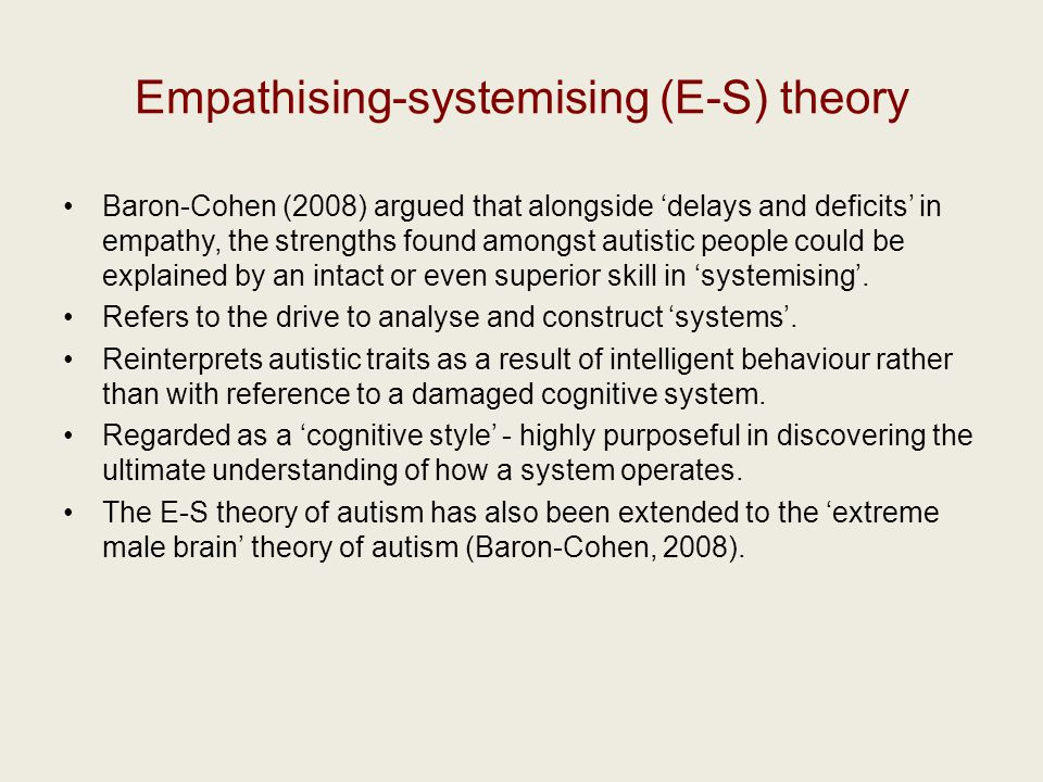 Empathising-systemising (E-S) theory Baron-Cohen (2008) argued that alongside 'delays and deficits' in empathy, the strengths found amongst autistic people could be explained by an intact or even superior skill in 'systemising'.