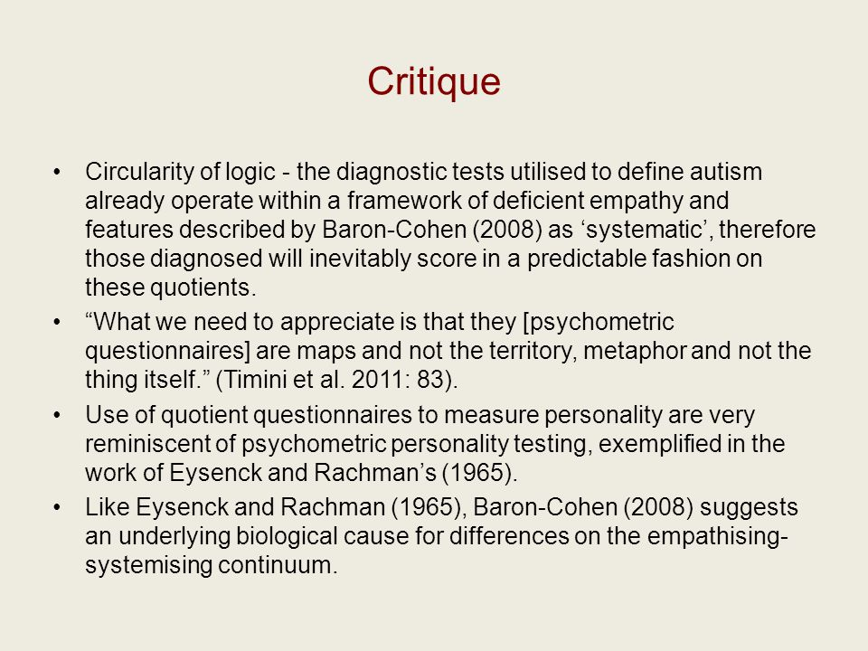 Critique Circularity of logic - the diagnostic tests utilised to define autism already operate within a framework of deficient empathy and features described by Baron-Cohen (2008) as 'systematic', therefore those diagnosed will inevitably score in a predictable fashion on these quotients.