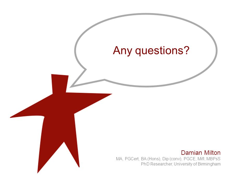 Damian Milton MA, PGCert, BA (Hons), Dip (conv), PGCE, Mifl, MBPsS PhD Researcher, University of Birmingham Any questions