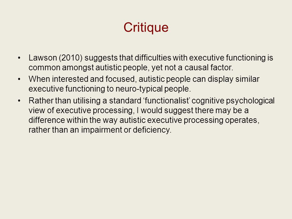 Critique Lawson (2010) suggests that difficulties with executive functioning is common amongst autistic people, yet not a causal factor.