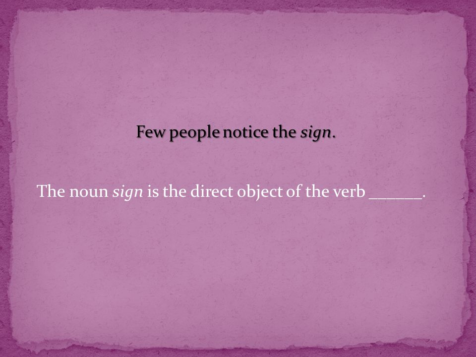 Few people notice the sign. The noun sign is the direct object of the verb ______.