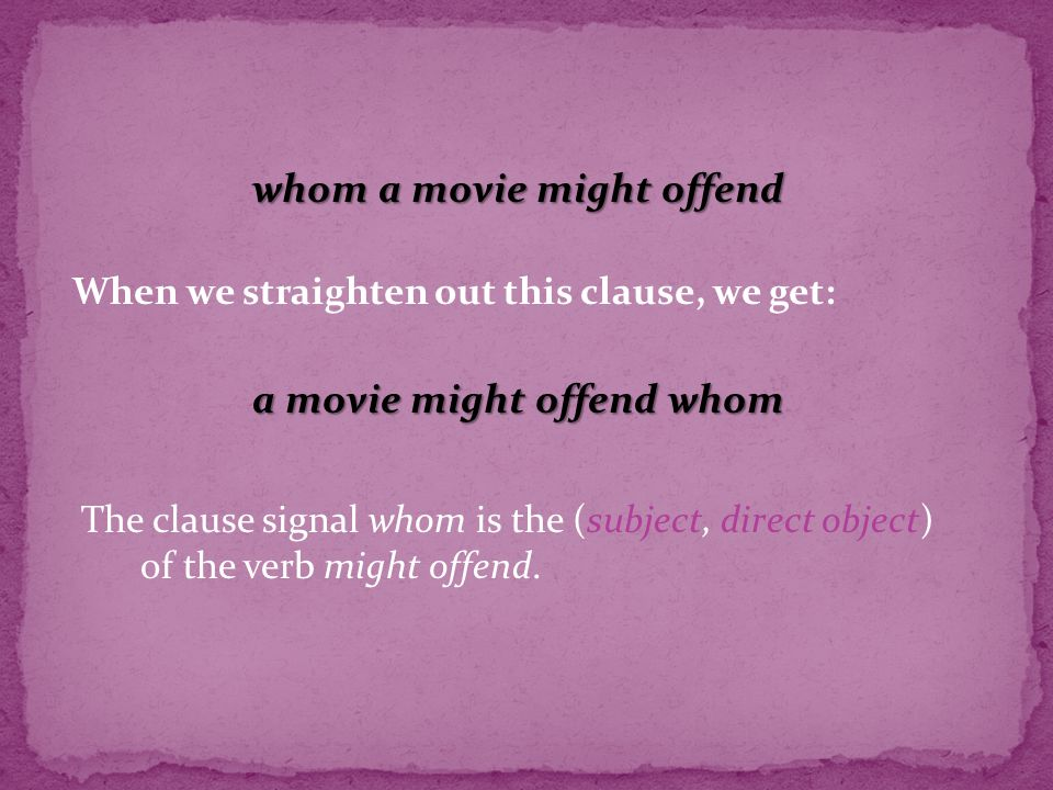 whom a movie might offend The clause signal whom is the (subject, direct object) of the verb might offend.