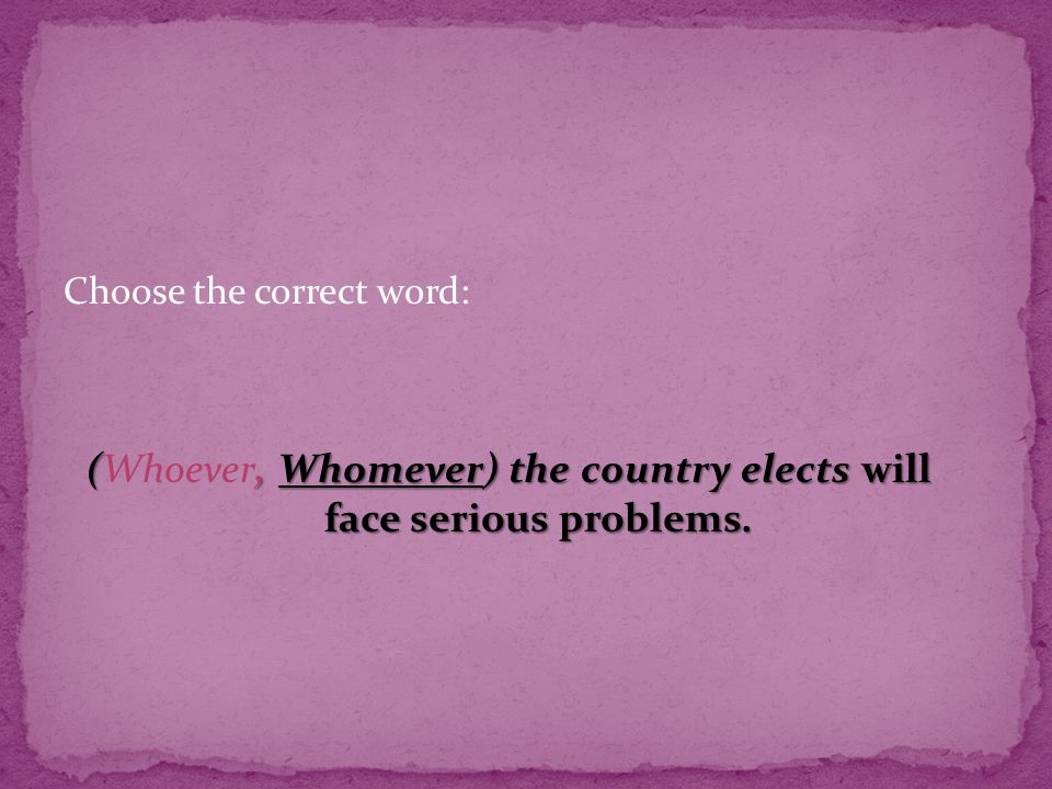 Choose the correct word: (, Whomever) the country elects will face serious problems.